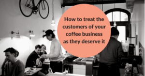 How+to+treat+the+customers+of+your+coffee+business+as+they+deserve+it