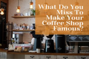 What Do You Miss To Make Your Coffee Shop Famous?