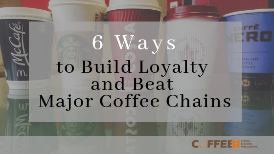 6 Ways to Build Loyalty and Beat Major Coffee Chains