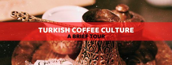 A brief tour of Turkish coffee culture
