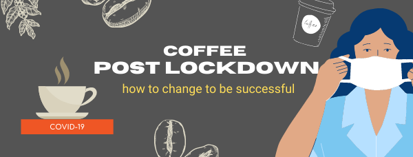 Coffee post lockdown: how to change to be successful